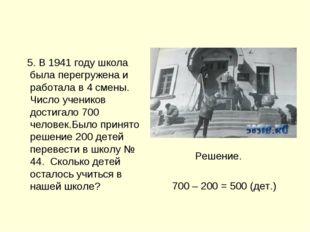 5. В 1941 году школа была перегружена и работала в 4 смены. Число учеников д
