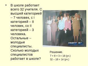 В школе работает всего 32 учителя. С высшей категорией – 7 человек, с I катег