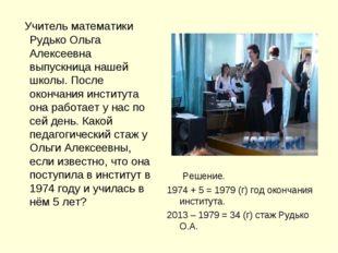 Учитель математики Рудько Ольга Алексеевна выпускница нашей школы. После око