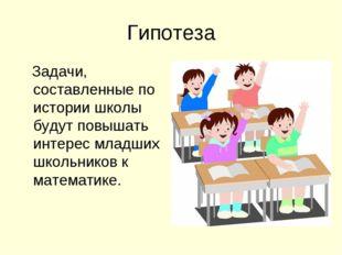 Гипотеза Задачи, составленные по истории школы будут повышать интерес младших