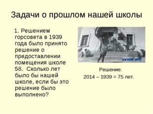 Задачи о прошлом нашей школы 1. Решением горсовета в 1939 года было принято р