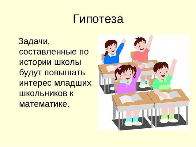 Гипотеза Задачи, составленные по истории школы будут повышать интерес младших...