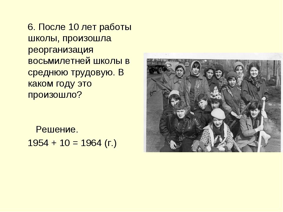 6. После 10 лет работы школы, произошла реорганизация восьмилетней школы в с...
