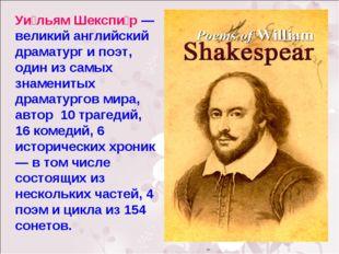 Уи́льям Шекспи́р — великий английский драматург и поэт, один из самых знамени