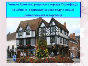 Уильям Шекспир родился в городе Стратфорд- на-Эйвоне Уорикшир) в 1564 году в