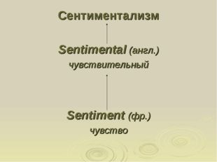 Сентиментализм Sentimental (англ.) чувствительный Sentiment (фр.) чувство