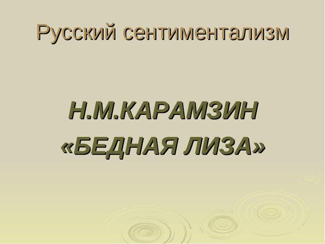Русский сентиментализм Н.М.КАРАМЗИН «БЕДНАЯ ЛИЗА»