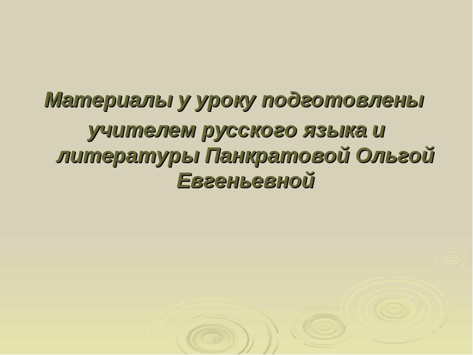 Материалы у уроку подготовлены учителем русского языка и литературы Панкратов...