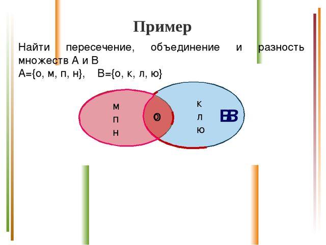 Пример Найти пересечение, объединение и разность множеств А и В А={о, м, п, н...