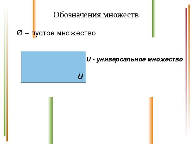 Обозначения множеств Ø – пустое множество U - универсальное множество U