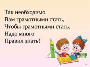 Так необходимо Вам грамотными стать, Чтобы грамотными стать, Надо много Прави