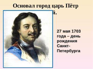 Основал город царь Пётр Первый. 27 мая 1703 года – день рождения Санкт-Петерб