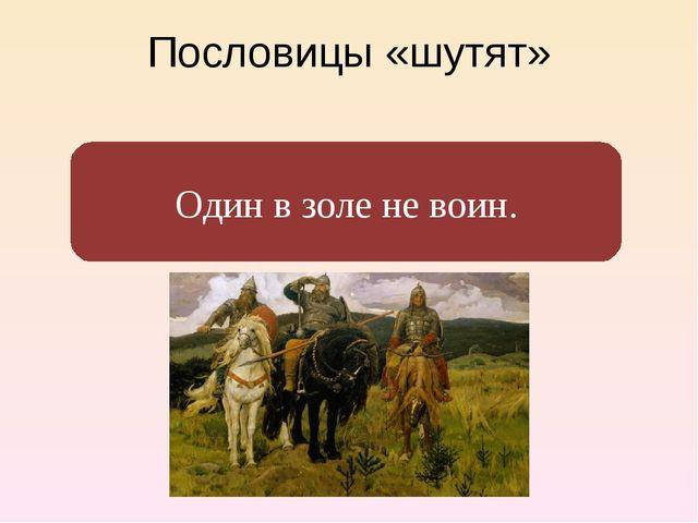 Пословицы «шутят» Один в поле не воин. Один в золе не воин.