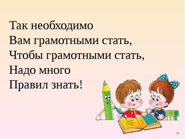 Так необходимо Вам грамотными стать, Чтобы грамотными стать, Надо много Прави...