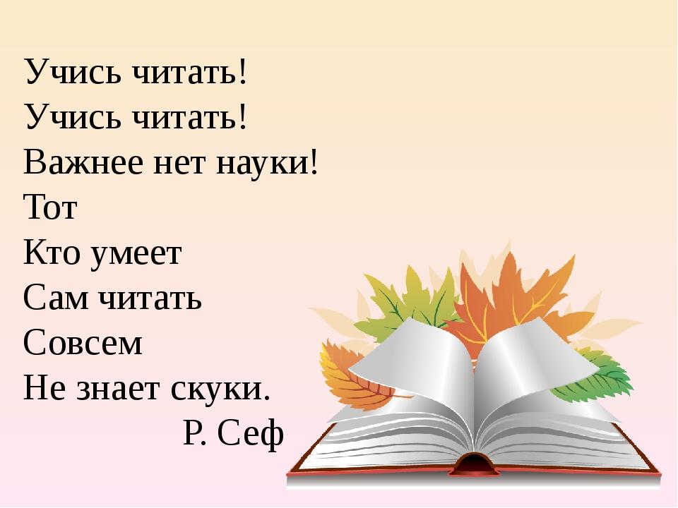 Учись читать! Учись читать! Важнее нет науки! Тот Кто умеет Сам читать Совсе...