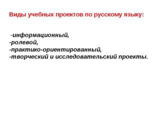 Виды учебных проектов по русскому языку: -информационный, -ролевой, -практик