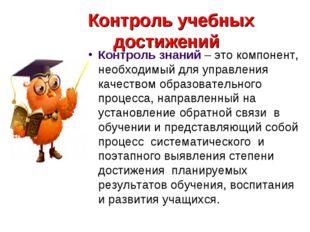 Контроль учебных достижений Контроль знаний – это компонент, необходимый для