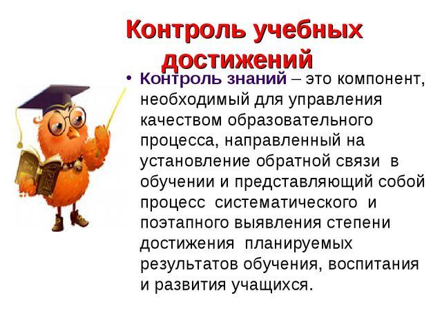 Контроль учебных достижений Контроль знаний – это компонент, необходимый для...