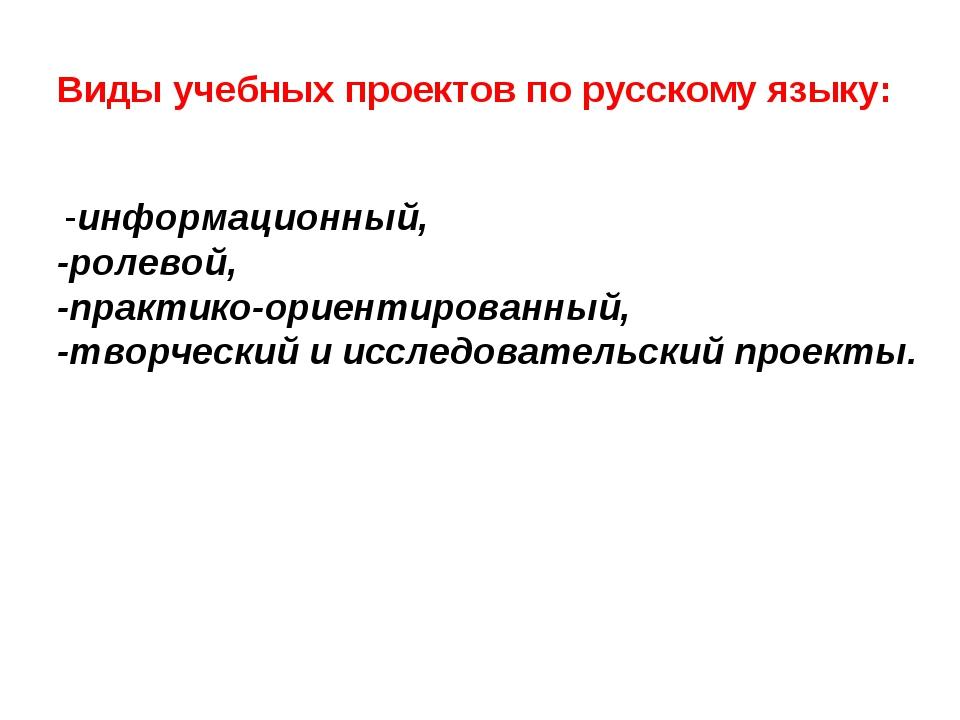 Виды учебных проектов по русскому языку: -информационный, -ролевой, -практик...