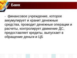 Банк - финансовое учреждение, которое аккумулирует и хранит денежные средства