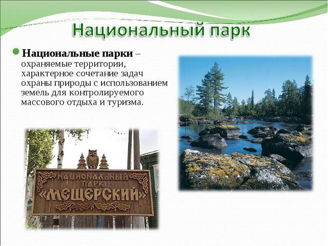 Национальные парки – охраняемые территории, характерное сочетание задач охран...