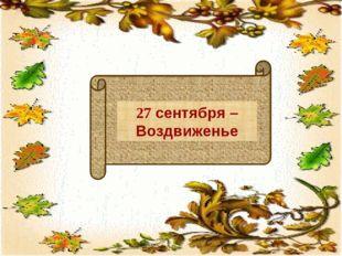 27 сентября – Воздвиженье