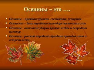 Осенины – это …. Осенины – праздник урожая, гостевания, угощения Осени́ны— де