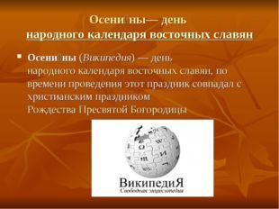 Осени́ны— день народного календаря восточных славян Осени́ны (Википедия)— д