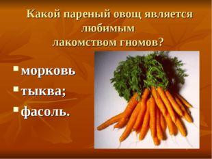 Какой пареный овощ является любимым лакомством гномов? морковь тыква; фасоль.