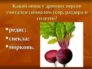 Какой овощ у древних персов считался символом ссор, раздора и сплетен? редис;
