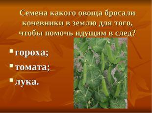 Семена какого овоща бросали кочевники в землю для того, чтобы помочь идущим в