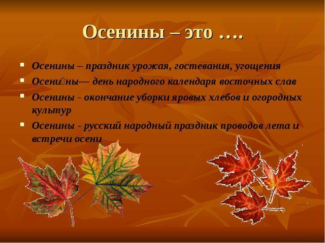 Осенины – это …. Осенины – праздник урожая, гостевания, угощения Осени́ны— де...