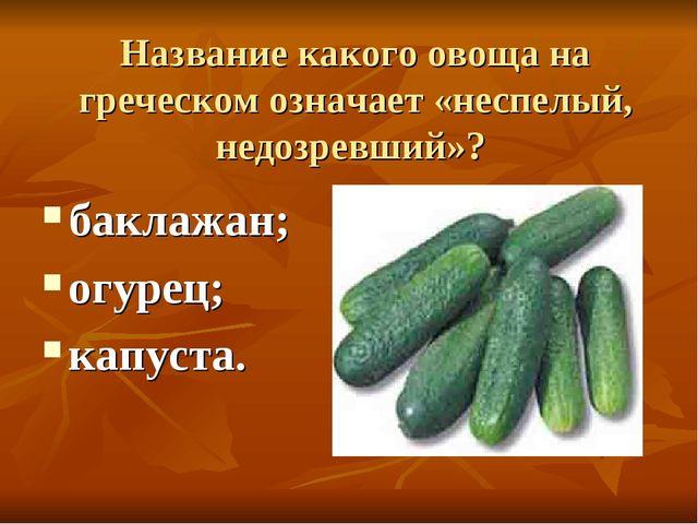 Название какого овоща на греческом означает «неспелый, недозревший»? баклажан...