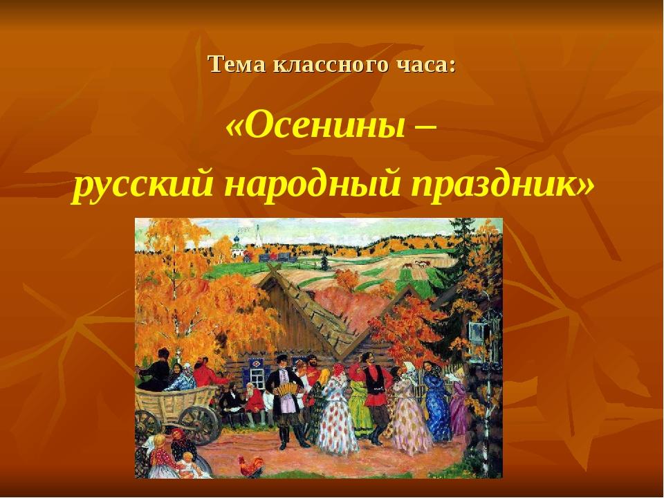 Тема классного часа: «Осенины – русский народный праздник»