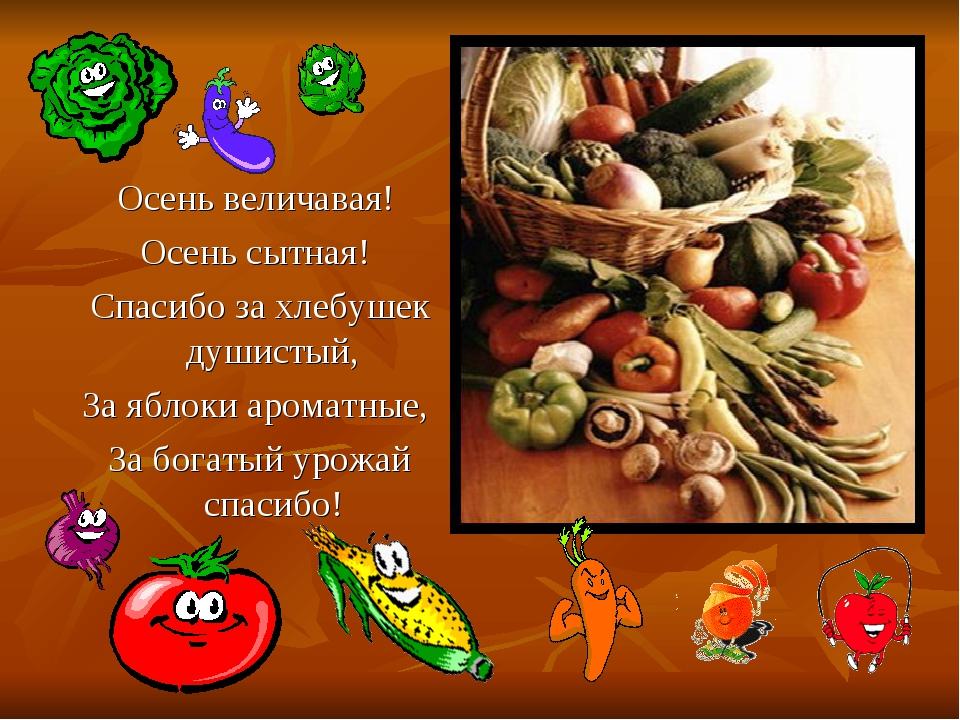 Осень величавая! Осень сытная! Спасибо за хлебушек душистый, За яблоки аромат...