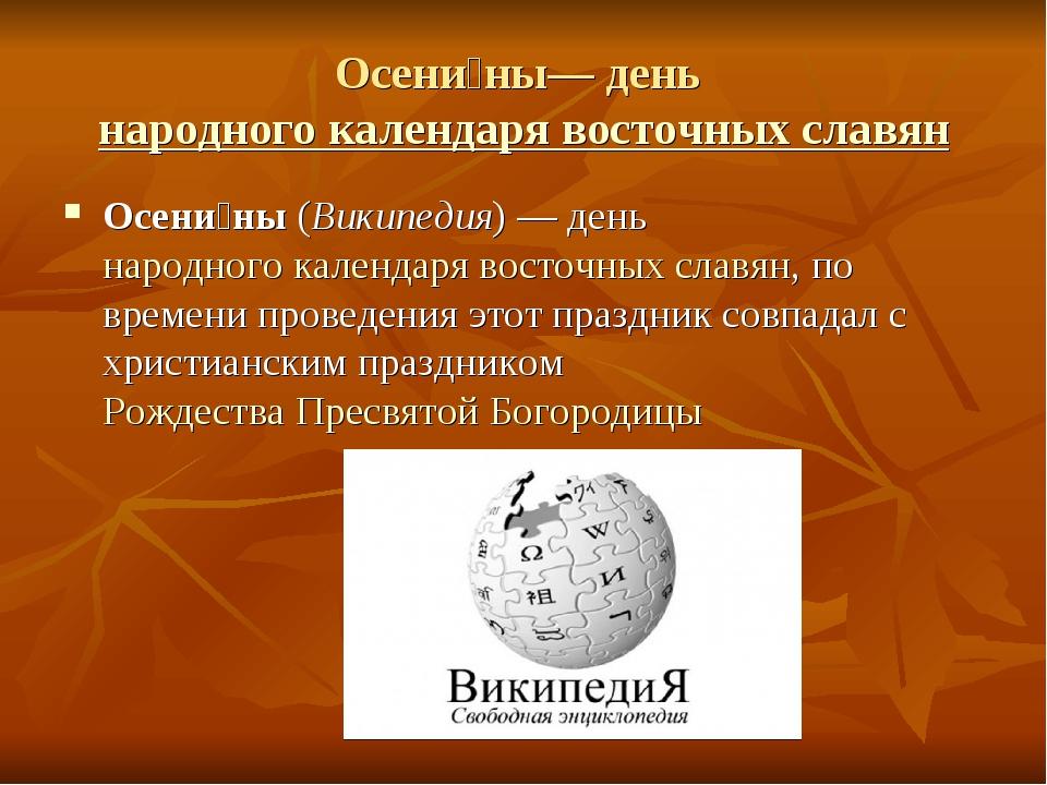 Осени́ны— день народного календаря восточных славян Осени́ны (Википедия)— д...