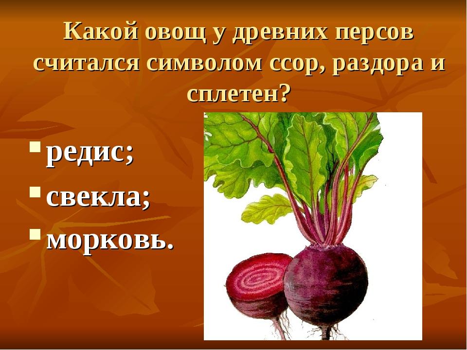 Какой овощ у древних персов считался символом ссор, раздора и сплетен? редис;...