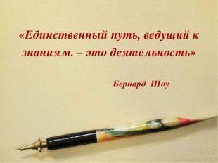 «Единственный путь, ведущий к знаниям. – это деятельность» Бернард Шоу