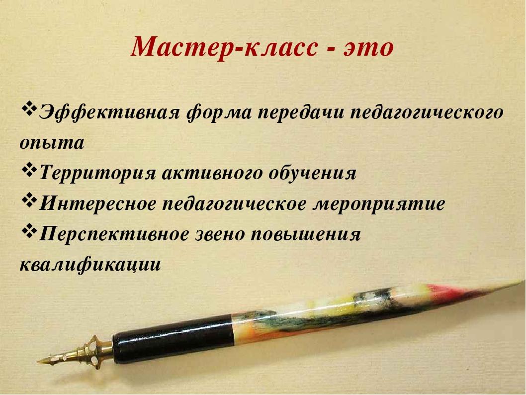 Мастер-класс - это Эффективная форма передачи педагогического опыта Территори...