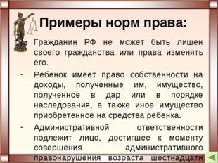 Примеры норм права: Гражданин РФ не может быть лишен своего гражданства или п