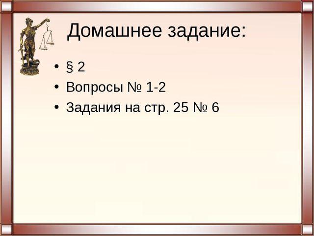 Домашнее задание: § 2 Вопросы № 1-2 Задания на стр. 25 № 6