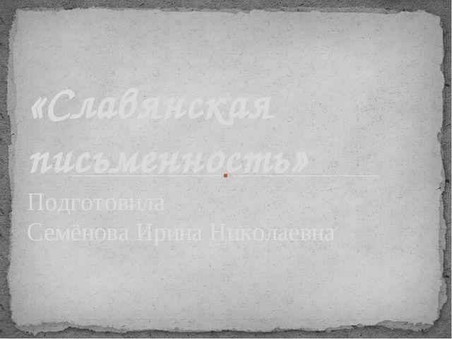 Подготовила Семёнова Ирина Николаевна «Славянская письменность»
