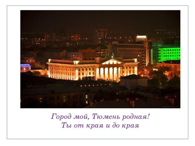 Город мой, Тюмень родная! Ты от края и до края
