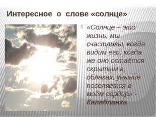 Интересное о слове «солнце» «Солнце – это жизнь, мы счастливы, когда видим ег