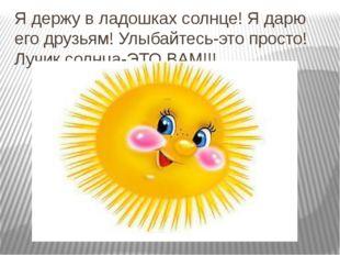 Я держу в ладошках солнце! Я дарю его друзьям! Улыбайтесь-это просто! Лучик с