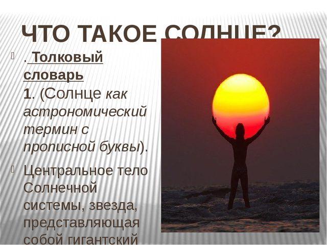 ЧТО ТАКОЕ СОЛНЦЕ? . Толковый словарь 1.(Солнце как астрономический термин с...