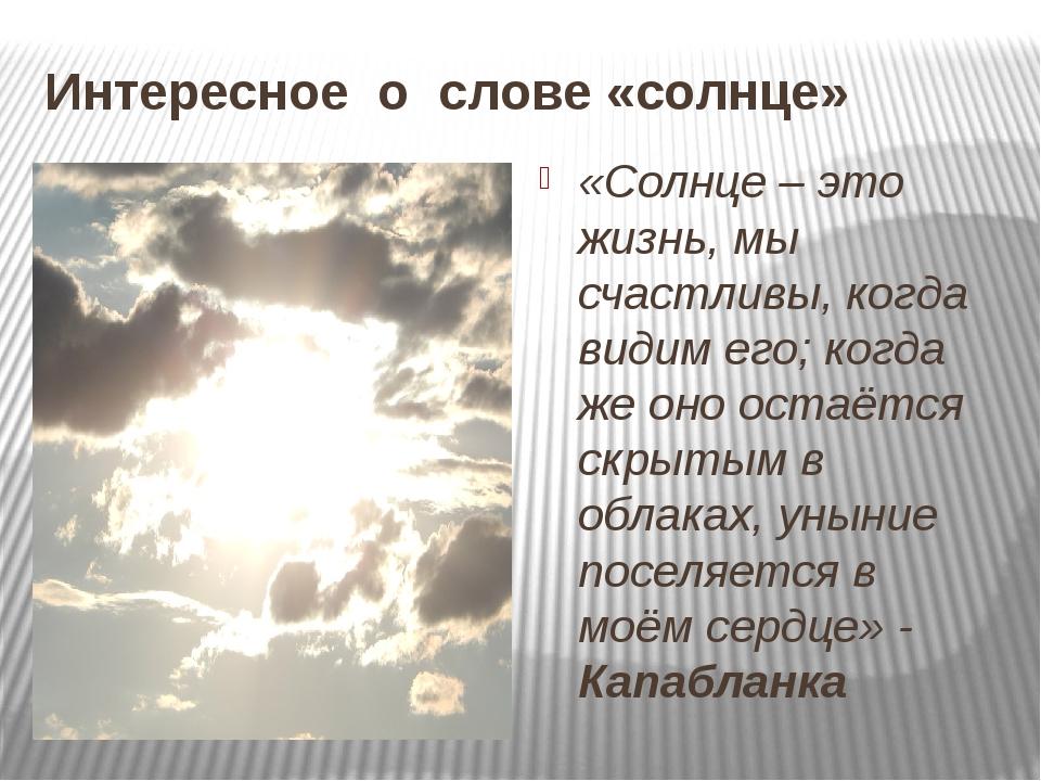 Интересное о слове «солнце» «Солнце – это жизнь, мы счастливы, когда видим ег...
