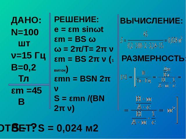 ДАНО: N=100 шт ν=15 Гц В=0,2 Тл εm =45 В S - ? РЕШЕНИЕ: e = εm sinωt εm = BS...