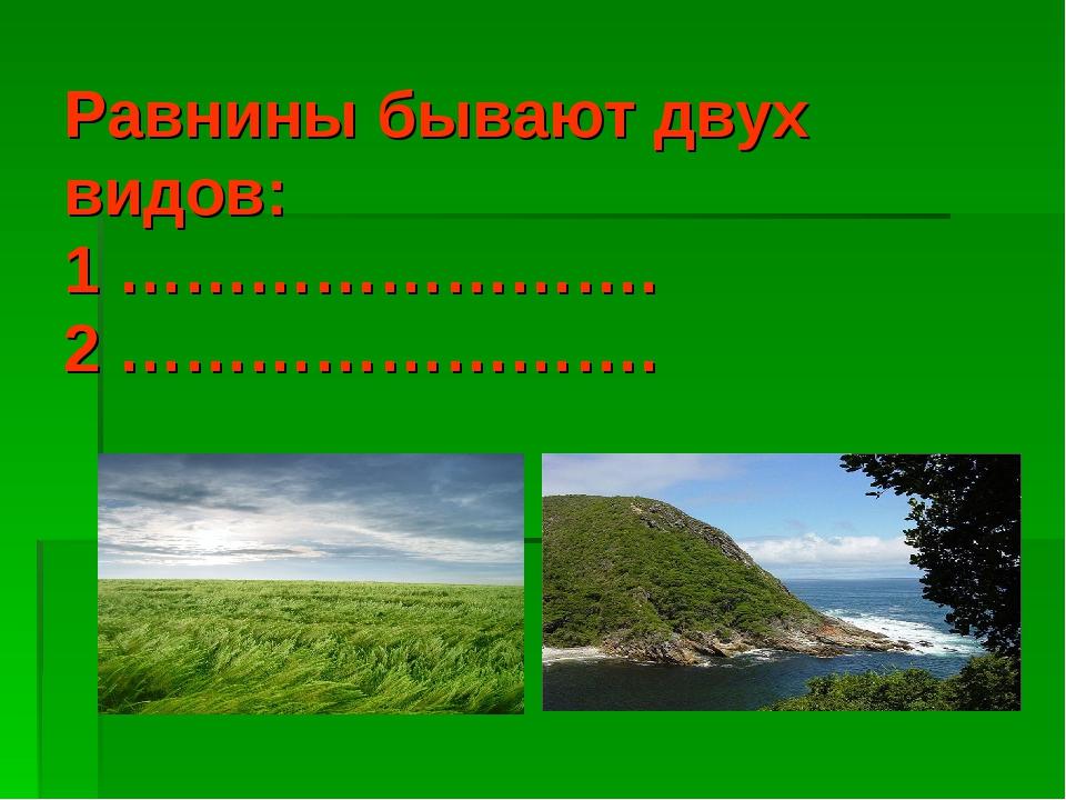 Равнины бывают двух видов: 1 ……………………. 2 …………………….