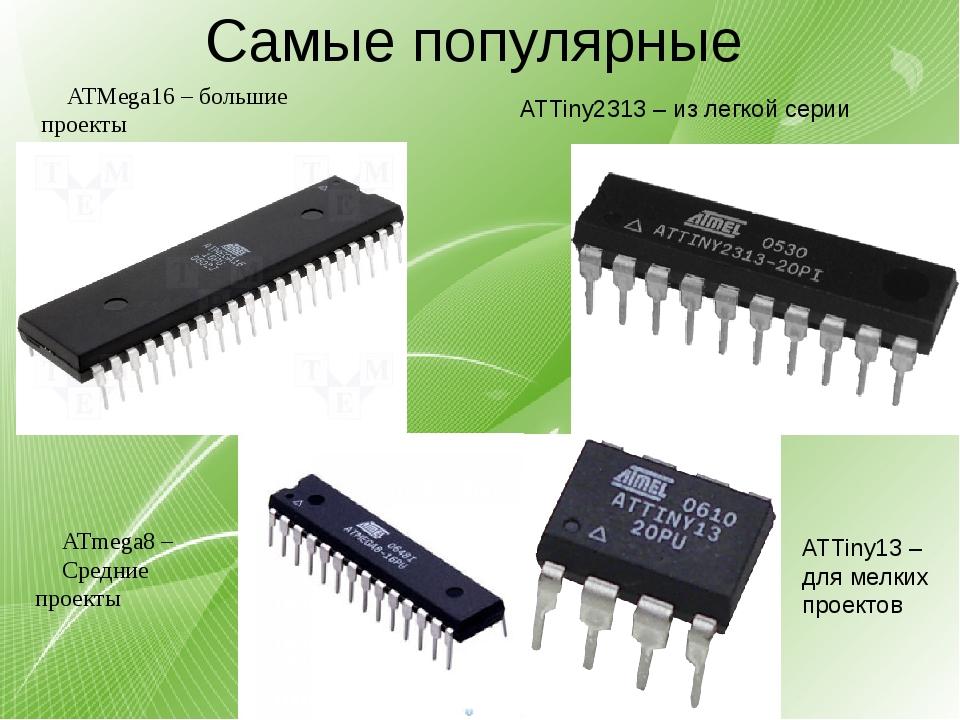 Самые популярные ATMega16 – большие проекты ATmega8 – Средние проекты ATTiny1...